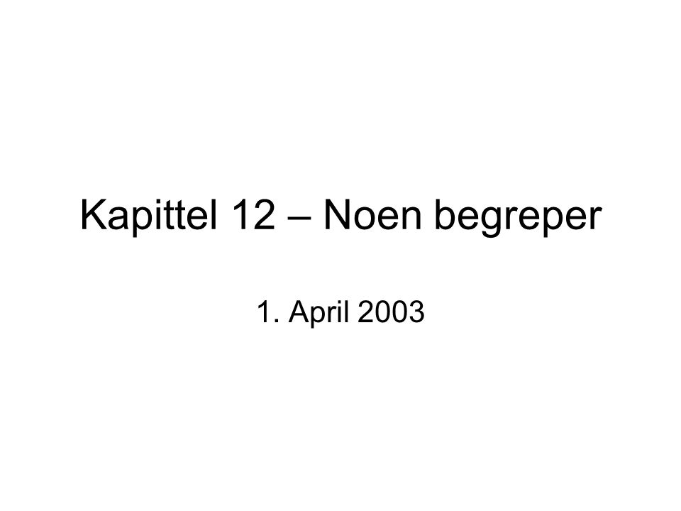 Kapittel 12 – Noen begreper 1. April 2003