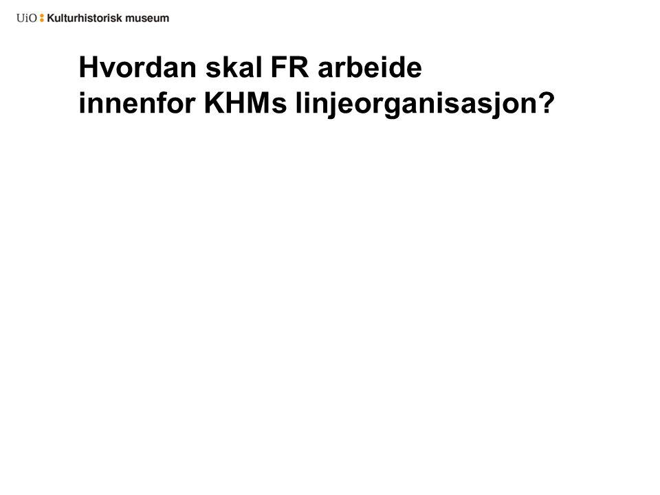 Hvordan skal FR arbeide innenfor KHMs linjeorganisasjon?