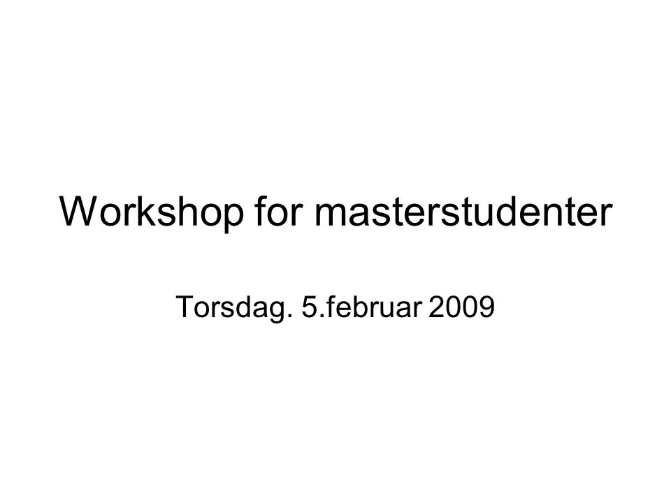 Workshop for masterstudenter Torsdag. 5.februar 2009