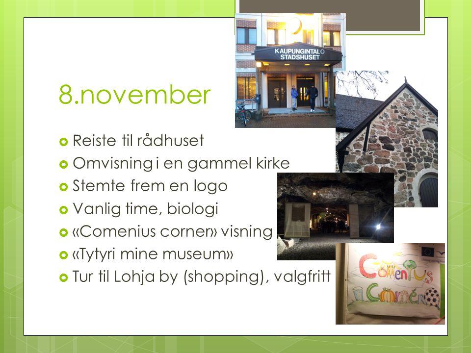 8.november  Reiste til rådhuset  Omvisning i en gammel kirke  Stemte frem en logo  Vanlig time, biologi  «Comenius corner» visning  «Tytyri mine museum»  Tur til Lohja by (shopping), valgfritt