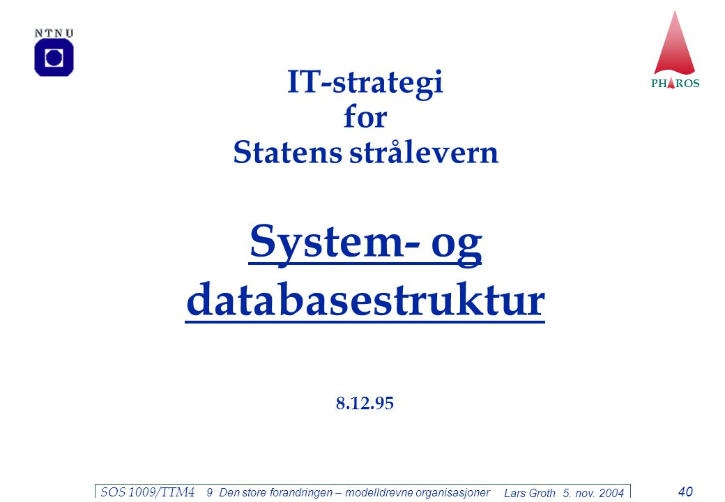 PH ROS Lars Groth 5. nov. 2004 SOS 1009/TTM4 9 Den store forandringen – modelldrevne organisasjoner 40 IT-strategi for Statens strålevern System- og d