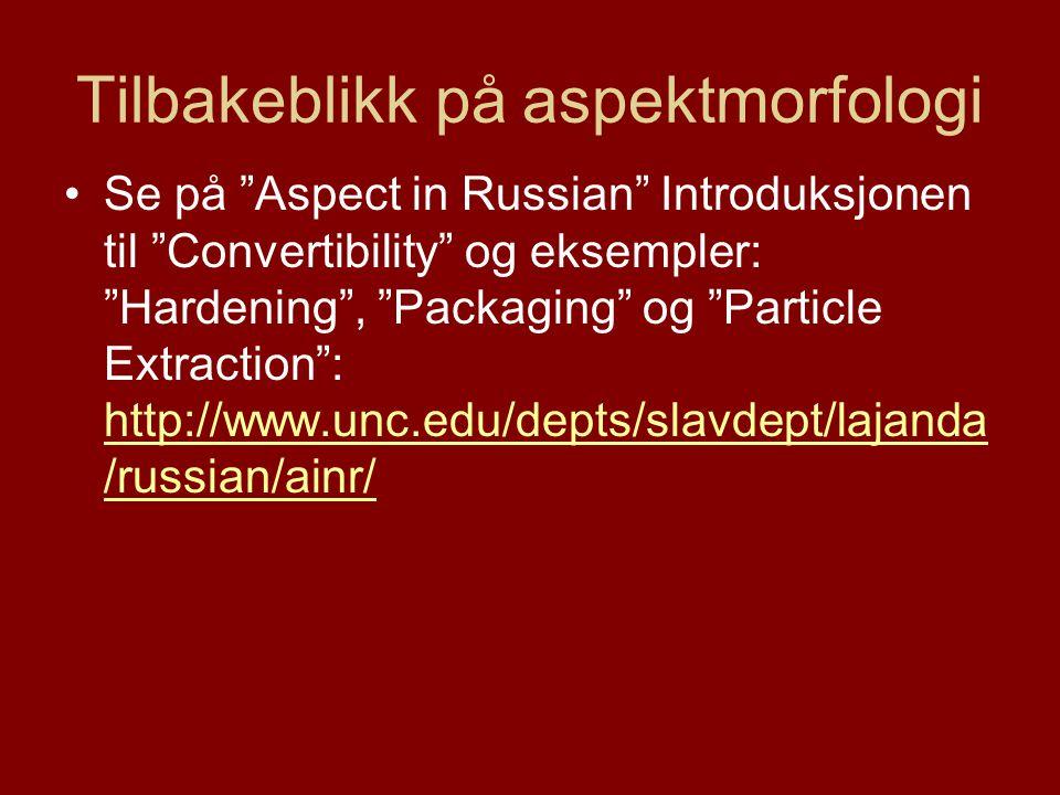 Tilbakeblikk på aspektmorfologi Se på Aspect in Russian Introduksjonen til Convertibility og eksempler: Hardening , Packaging og Particle Extraction : http://www.unc.edu/depts/slavdept/lajanda /russian/ainr/ http://www.unc.edu/depts/slavdept/lajanda /russian/ainr/