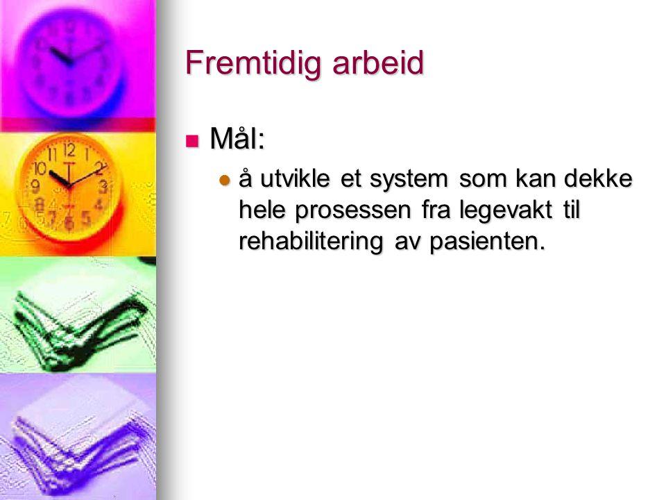 Fremtidig arbeid Mål: Mål: å utvikle et system som kan dekke hele prosessen fra legevakt til rehabilitering av pasienten.