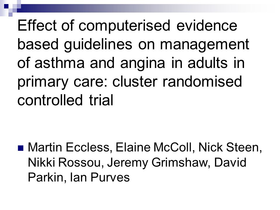 Effect of computerised evidence based guidelines on management of asthma and angina in adults in primary care: cluster randomised controlled trial Mar