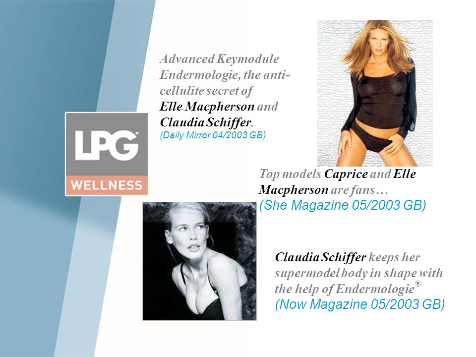 Top models Caprice and Elle Macpherson are fans… (She Magazine 05/2003 GB) Claudia Schiffer keeps her supermodel body in shape with the help of Endermologie ® (Now Magazine 05/2003 GB) Advanced Keymodule Endermologie, the anti- cellulite secret of Elle Macpherson and Claudia Schiffer.