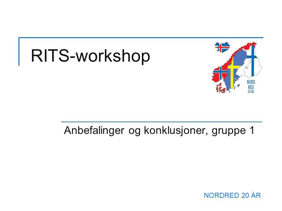 RITS-workshop Anbefalinger og konklusjoner, gruppe 1 NORDRED 20 ÅR