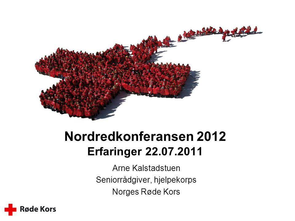 Nordredkonferansen 2012 Erfaringer 22.07.2011 Arne Kalstadstuen Seniorrådgiver, hjelpekorps Norges Røde Kors
