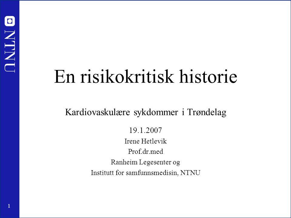 1 En risikokritisk historie Kardiovaskulære sykdommer i Trøndelag 19.1.2007 Irene Hetlevik Prof.dr.med Ranheim Legesenter og Institutt for samfunnsmedisin, NTNU