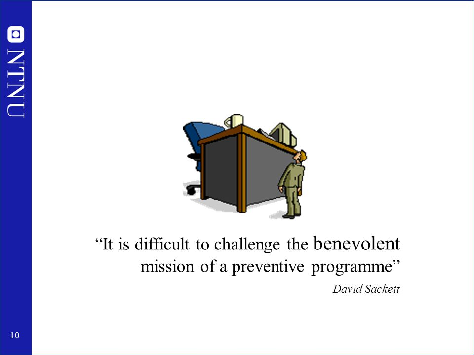 10 It is difficult to challenge the benevolent mission of a preventive programme David Sackett