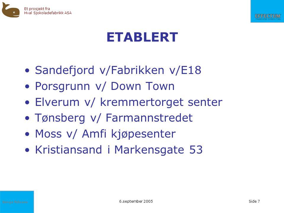 Børge Nilssen Et prosjekt fra Hval Sjokoladefabrikk ASA 6.september 2005Side 7 ETABLERT Sandefjord v/Fabrikken v/E18 Porsgrunn v/ Down Town Elverum v/
