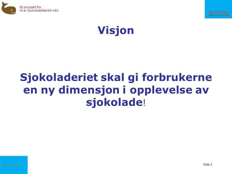 Børge Nilssen Et prosjekt fra Hval Sjokoladefabrikk ASA Side 2 Visjon Sjokoladeriet skal gi forbrukerne en ny dimensjon i opplevelse av sjokolade !
