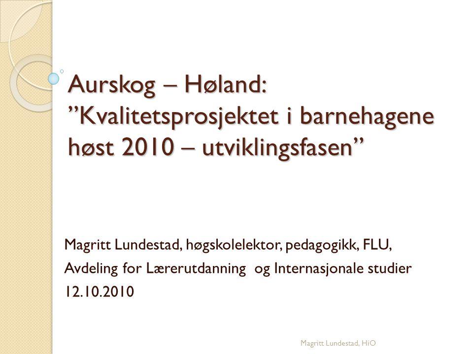 """Aurskog – Høland: """"Kvalitetsprosjektet i barnehagene høst 2010 – utviklingsfasen"""" Magritt Lundestad, høgskolelektor, pedagogikk, FLU, Avdeling for Lær"""