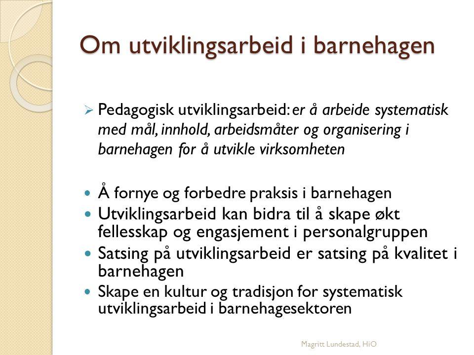 Prosesser i utviklingsarbeid i barnehagen (Kvistad og Søbstad, 2005) Alle utviklingsarbeid har en begynnelse og en slutt Faser / spiral : ◦ Etablering ◦ Planlegging ◦ Utvikling ◦ Implementering ◦ Videreføring Magritt Lundestad, HiO