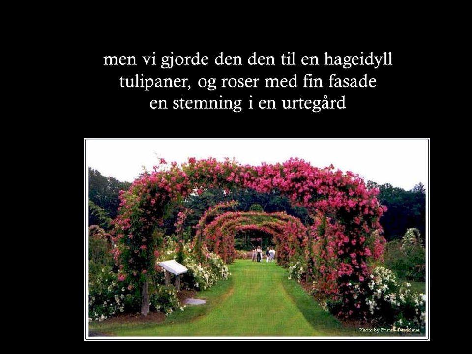 men vi gjorde den den til en hageidyll tulipaner, og roser med fin fasade en stemning i en urtegård