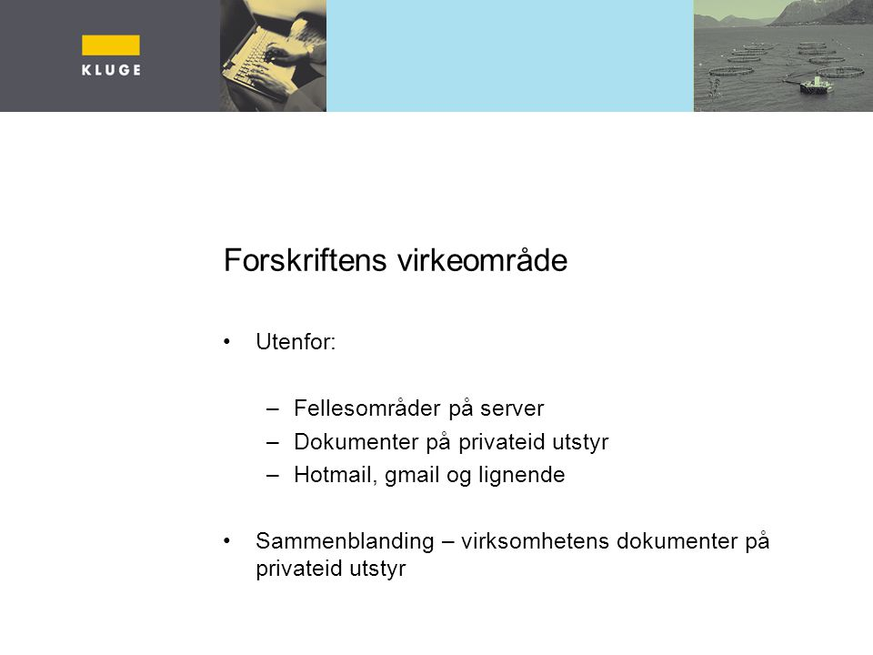 Forskriftens virkeområde Utenfor: –Fellesområder på server –Dokumenter på privateid utstyr –Hotmail, gmail og lignende Sammenblanding – virksomhetens