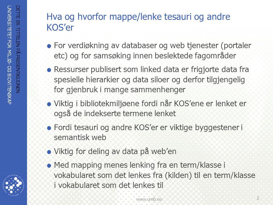 UNIVERSITETET FOR MILJØ- OG BIOVITENSKAP www.umb.no Hva og hvorfor mappe/lenke tesauri og andre KOS'er  For verdiøkning av databaser og web tjenester (portaler etc) og for samsøking innen beslektede fagområder  Ressurser publisert som linked data er frigjorte data fra spesielle hierarkier og data siloer og derfor tilgjengelig for gjenbruk i mange sammenhenger  Viktig i bibliotekmiljøene fordi når KOS'ene er lenket er også de indekserte termene lenket  Fordi tesauri og andre KOS'er er viktige byggestener i semantisk web  Viktig for deling av data på web'en  Med mapping menes lenking fra en term/klasse i vokabularet som det lenkes fra (kilden) til en term/klasse i vokabularet som det lenkes til DETTE ER TITTELEN PÅ PRESENTASJONEN 2