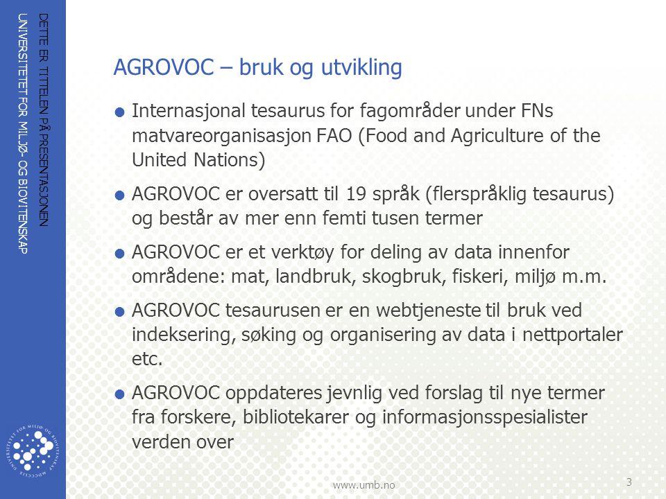 UNIVERSITETET FOR MILJØ- OG BIOVITENSKAP www.umb.no DETTE ER TITTELEN PÅ PRESENTASJONEN 3 AGROVOC – bruk og utvikling  Internasjonal tesaurus for fagområder under FNs matvareorganisasjon FAO (Food and Agriculture of the United Nations)  AGROVOC er oversatt til 19 språk (flerspråklig tesaurus) og består av mer enn femti tusen termer  AGROVOC er et verktøy for deling av data innenfor områdene: mat, landbruk, skogbruk, fiskeri, miljø m.m.