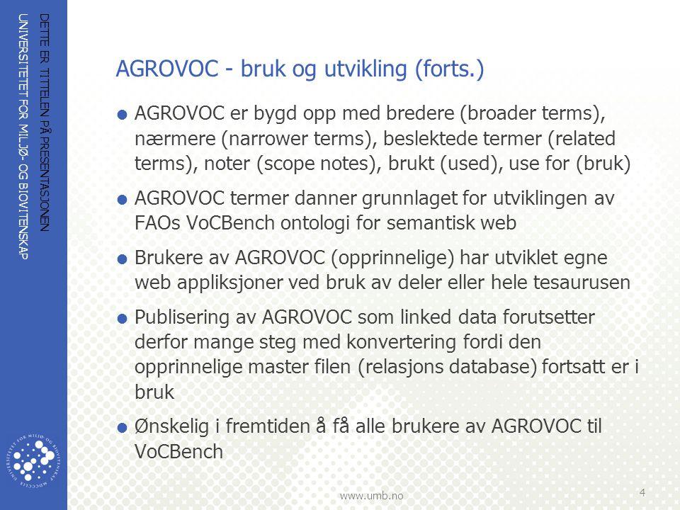 UNIVERSITETET FOR MILJØ- OG BIOVITENSKAP www.umb.no AGROVOC - bruk og utvikling (forts.)  AGROVOC er bygd opp med bredere (broader terms), nærmere (narrower terms), beslektede termer (related terms), noter (scope notes), brukt (used), use for (bruk)  AGROVOC termer danner grunnlaget for utviklingen av FAOs VoCBench ontologi for semantisk web  Brukere av AGROVOC (opprinnelige) har utviklet egne web appliksjoner ved bruk av deler eller hele tesaurusen  Publisering av AGROVOC som linked data forutsetter derfor mange steg med konvertering fordi den opprinnelige master filen (relasjons database) fortsatt er i bruk  Ønskelig i fremtiden å få alle brukere av AGROVOC til VoCBench DETTE ER TITTELEN PÅ PRESENTASJONEN 4