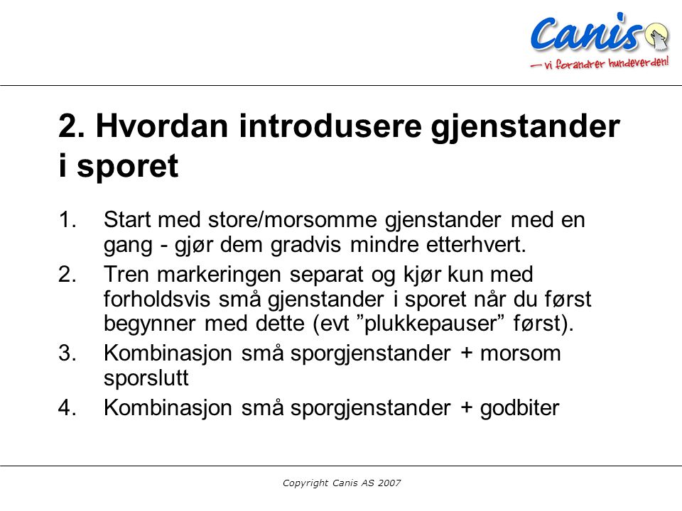 Copyright Canis AS 2007 2. Hvordan introdusere gjenstander i sporet 1.Start med store/morsomme gjenstander med en gang - gjør dem gradvis mindre etter