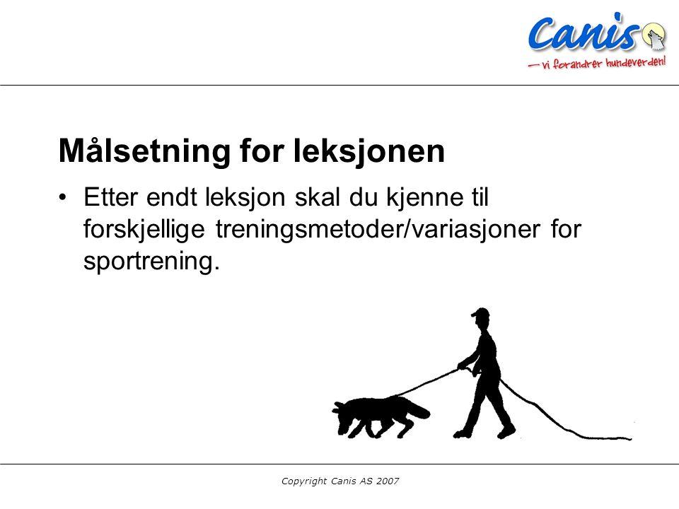 Copyright Canis AS 2007 Målsetning for leksjonen Etter endt leksjon skal du kjenne til forskjellige treningsmetoder/variasjoner for sportrening.