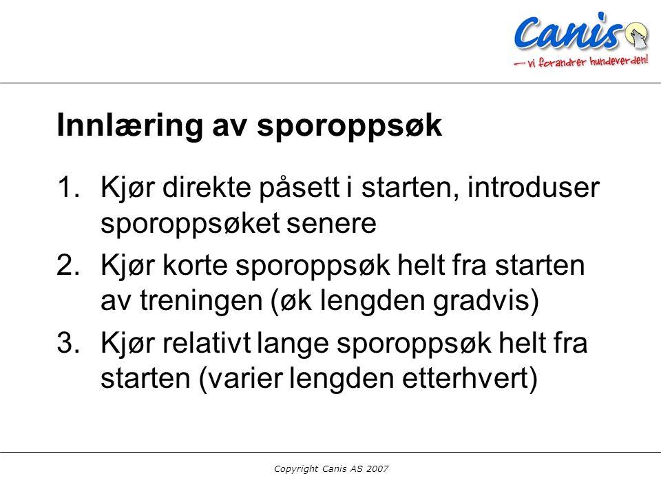 Copyright Canis AS 2007 Innlæring av sporoppsøk 1.Kjør direkte påsett i starten, introduser sporoppsøket senere 2.Kjør korte sporoppsøk helt fra start