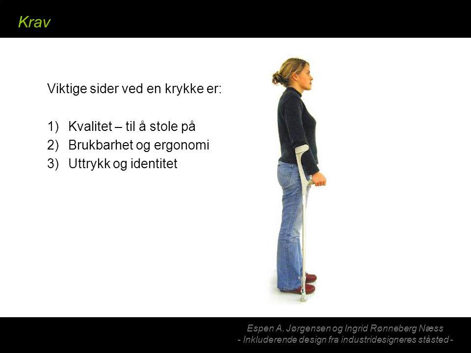 Espen A. Jørgensen og Ingrid Rønneberg Næss - Inkluderende design fra industridesigneres ståsted - Krav Viktige sider ved en krykke er: 1) Kvalitet –