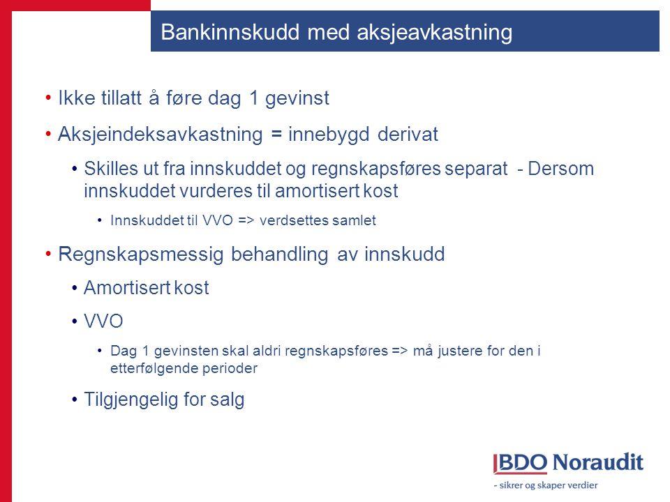 Bankinnskudd med aksjeavkastning Ikke tillatt å føre dag 1 gevinst Aksjeindeksavkastning = innebygd derivat Skilles ut fra innskuddet og regnskapsføre