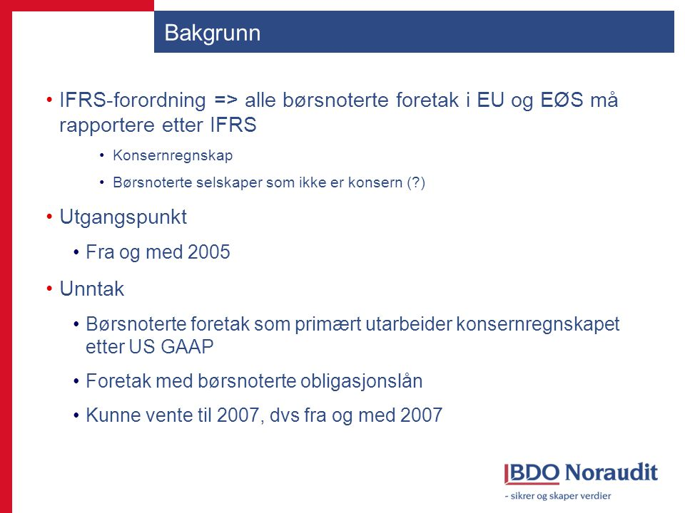 Bakgrunn forts Forenklet IFRS Hovedprinsipp Vurderingsregler i samsvar med IFRS Krav til noteopplysninger i samsvar med GRS To forskrifter Gammel (2006) Selskaper som inngikk i IFRS-rapporterende konsern Ny (2008) Selskapsregnskap => alle Konsernregnskap => ikke børsnoterte foretak Banker og finansieringsforetak som inngår i konsern som har lovpålagt plikt til å avlegge konsernregnskapet etter IFRS Full eller forenklet IFRS i selskapsregnskapet Gammel eller ny forskrift?