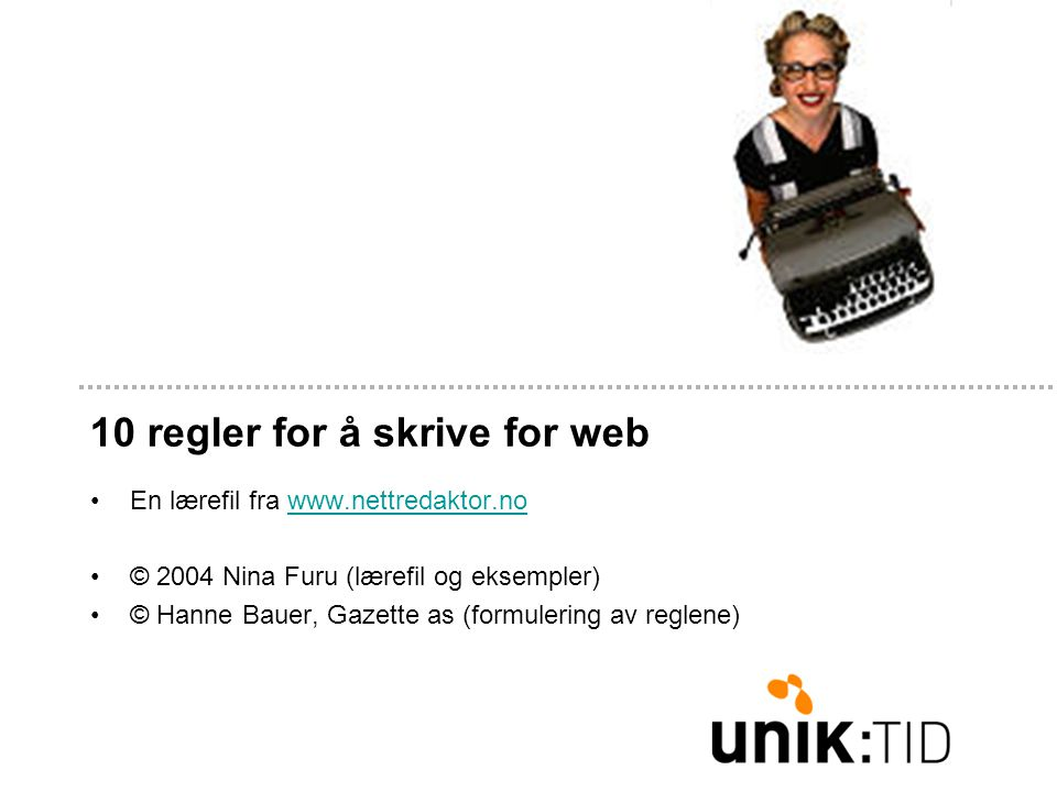 10 regler for å skrive for web En lærefil fra www.nettredaktor.nowww.nettredaktor.no © 2004 Nina Furu (lærefil og eksempler) © Hanne Bauer, Gazette as