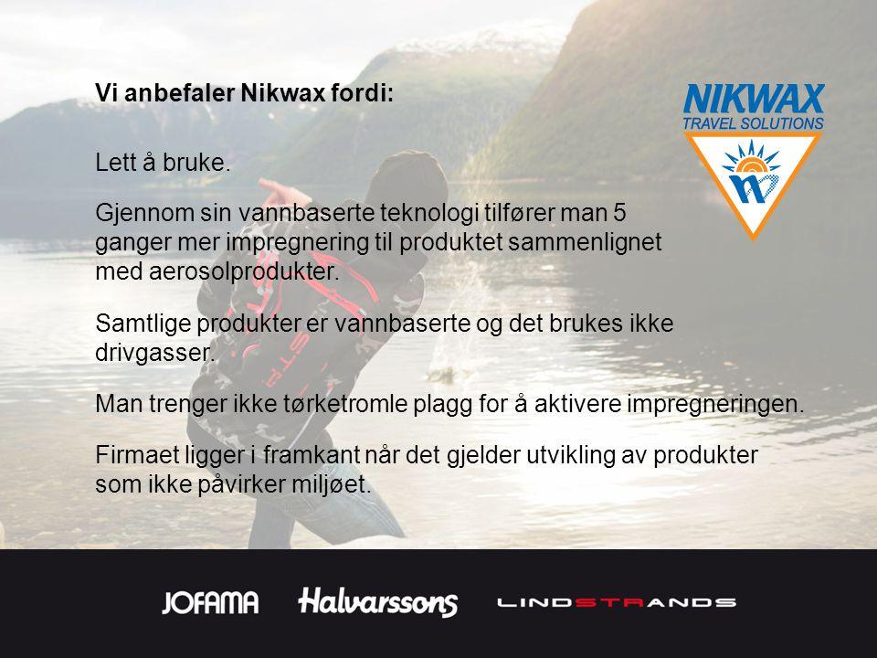 Vi anbefaler Nikwax fordi: Samtlige produkter er vannbaserte og det brukes ikke drivgasser. Firmaet ligger i framkant når det gjelder utvikling av pro
