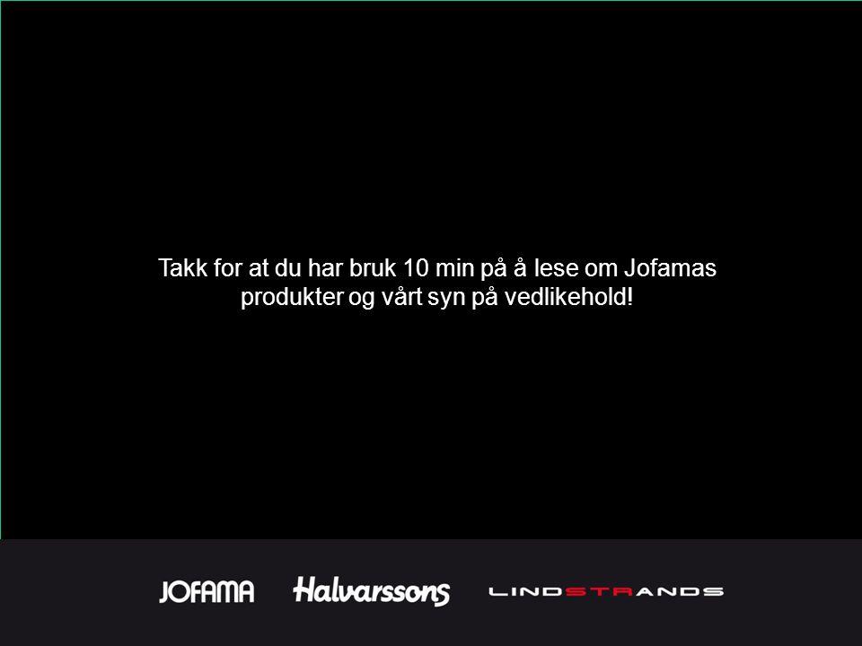 Takk for at du har bruk 10 min på å lese om Jofamas produkter og vårt syn på vedlikehold!