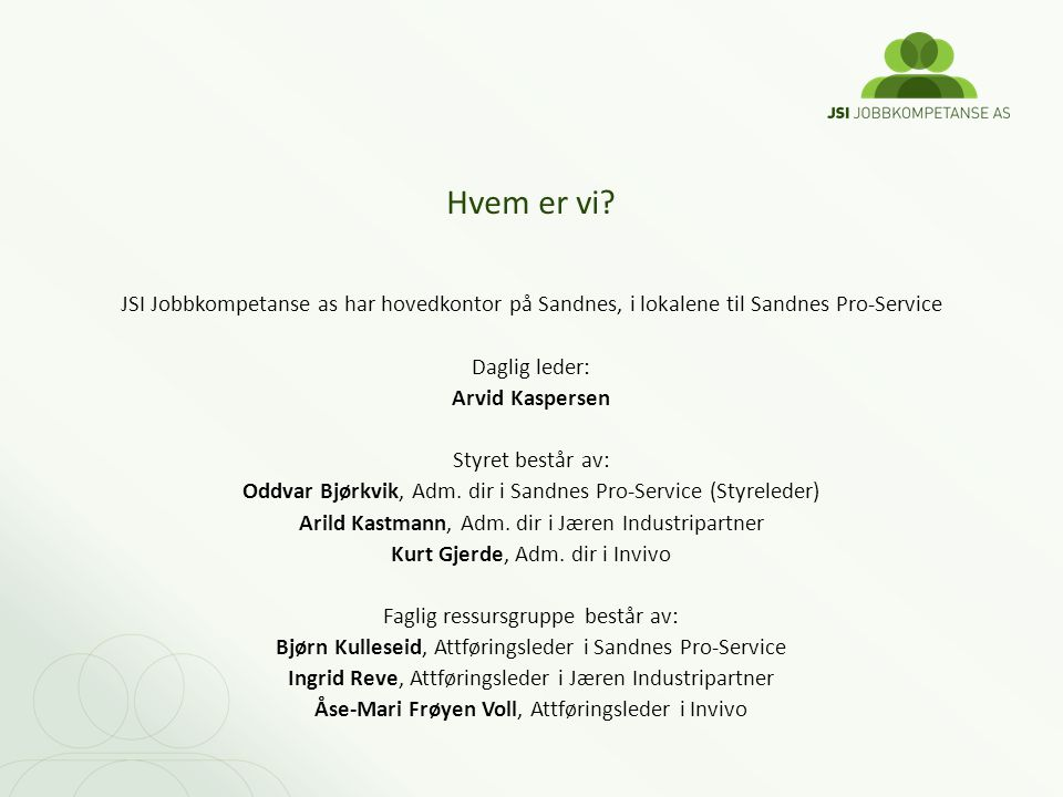 JSI Jobbkompetanse as har hovedkontor på Sandnes, i lokalene til Sandnes Pro-Service Daglig leder: Arvid Kaspersen Styret består av: Oddvar Bjørkvik,
