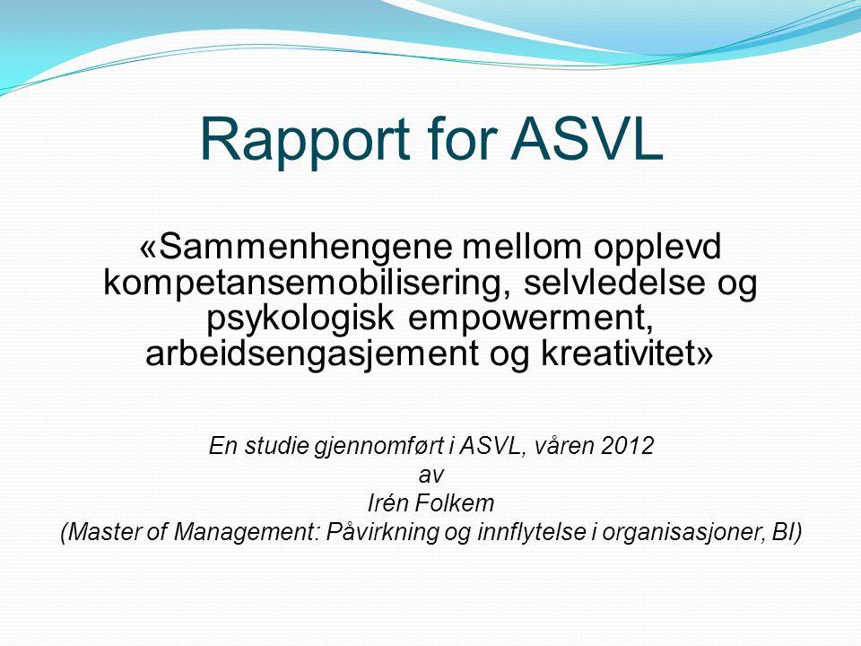 Rapport for ASVL «Sammenhengene mellom opplevd kompetansemobilisering, selvledelse og psykologisk empowerment, arbeidsengasjement og kreativitet» En s