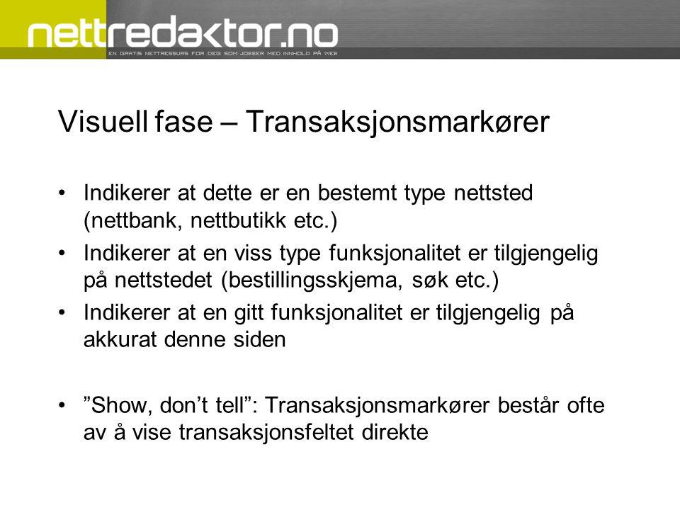 Visuell fase – Transaksjonsmarkører Indikerer at dette er en bestemt type nettsted (nettbank, nettbutikk etc.) Indikerer at en viss type funksjonalitet er tilgjengelig på nettstedet (bestillingsskjema, søk etc.) Indikerer at en gitt funksjonalitet er tilgjengelig på akkurat denne siden Show, don't tell : Transaksjonsmarkører består ofte av å vise transaksjonsfeltet direkte