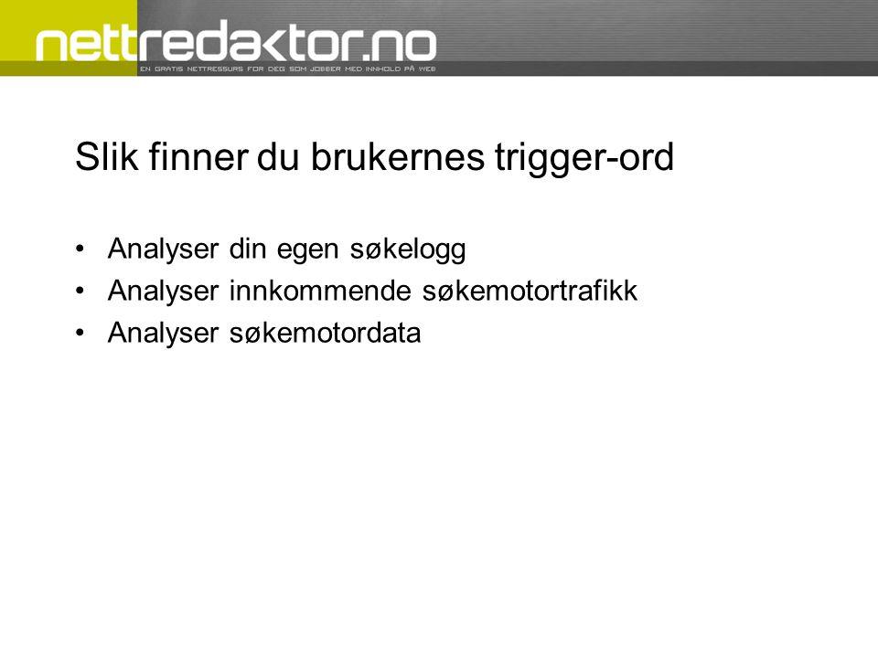 Slik finner du brukernes trigger-ord Analyser din egen søkelogg Analyser innkommende søkemotortrafikk Analyser søkemotordata