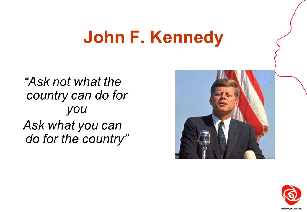"John F. Kennedy ""Ask not what the country can do for you Ask what you can do for the country"""