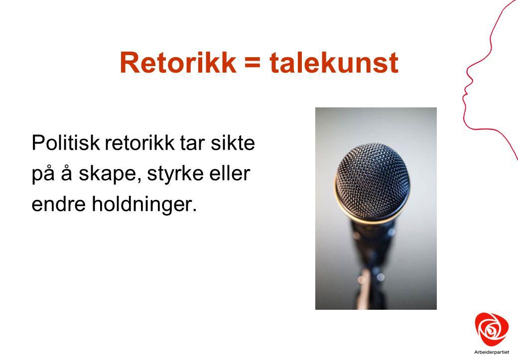 Retorikk = talekunst Politisk retorikk tar sikte på å skape, styrke eller endre holdninger.