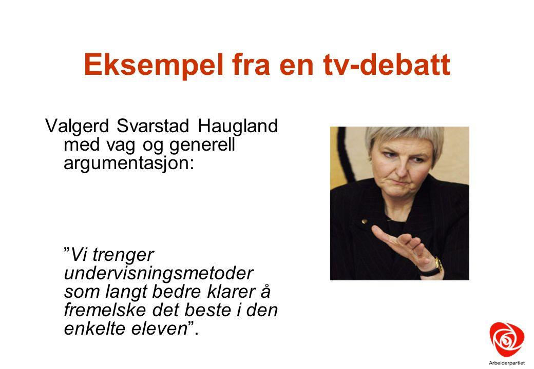 """Eksempel fra en tv-debatt Valgerd Svarstad Haugland med vag og generell argumentasjon: """"Vi trenger undervisningsmetoder som langt bedre klarer å freme"""