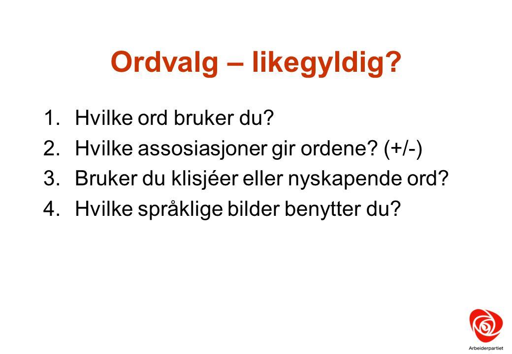 Ordvalg – likegyldig? 1.Hvilke ord bruker du? 2.Hvilke assosiasjoner gir ordene? (+/-) 3.Bruker du klisjéer eller nyskapende ord? 4.Hvilke språklige b