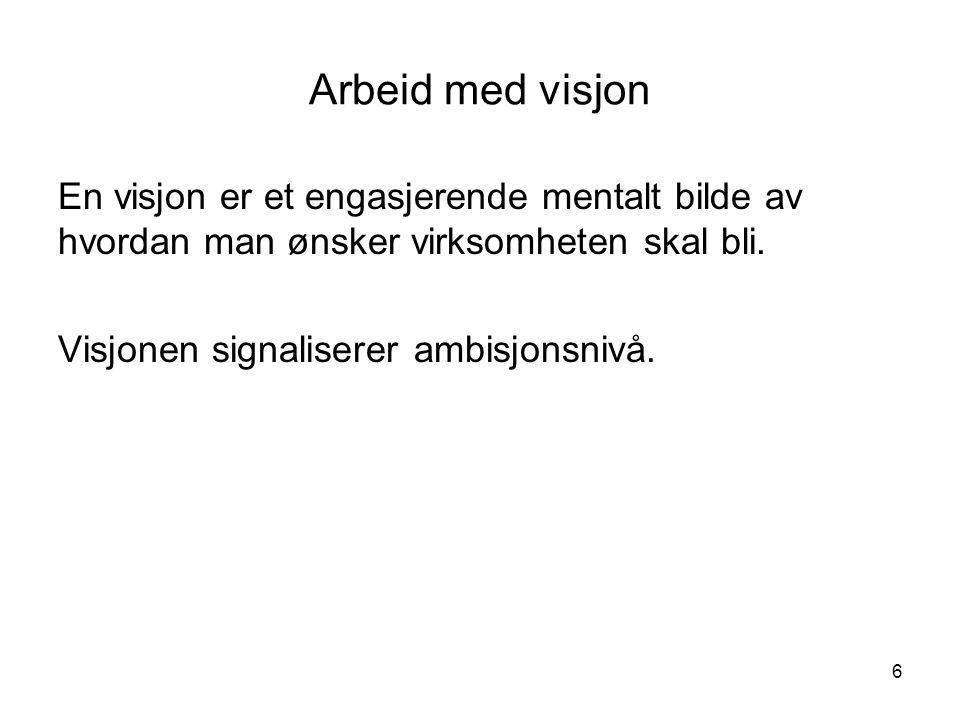 6 Arbeid med visjon En visjon er et engasjerende mentalt bilde av hvordan man ønsker virksomheten skal bli. Visjonen signaliserer ambisjonsnivå.