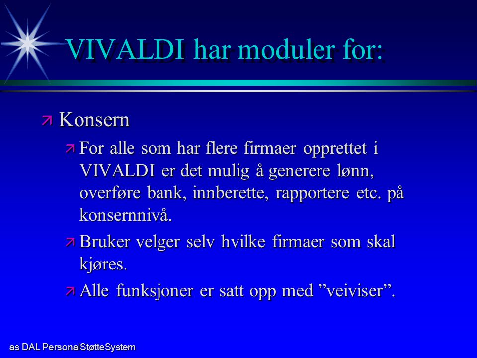 as DAL PersonalStøtteSystem VIVALDI har moduler for: ä Konsern ä For alle som har flere firmaer opprettet i VIVALDI er det mulig å generere lønn, overføre bank, innberette, rapportere etc.