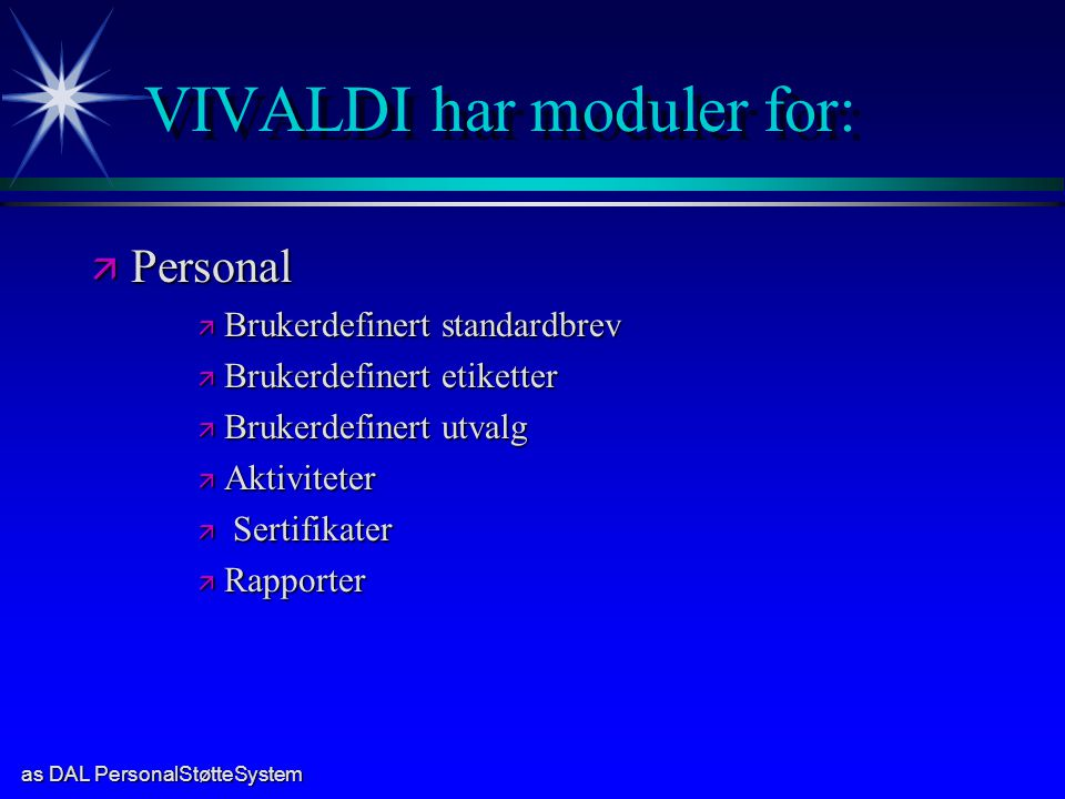 as DAL PersonalStøtteSystem VIVALDI har moduler for: ä Personal ä Brukerdefinert standardbrev ä Brukerdefinert etiketter ä Brukerdefinert utvalg ä Aktiviteter ä Sertifikater ä Rapporter