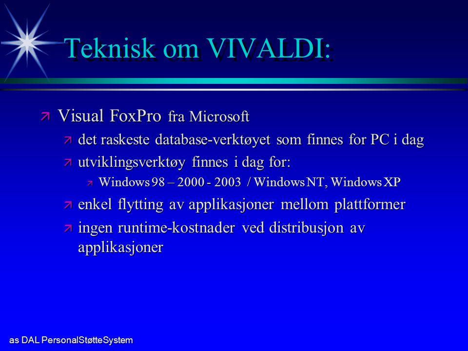 as DAL PersonalStøtteSystem Teknisk om VIVALDI: ä Visual FoxPro fra Microsoft ä det raskeste database-verktøyet som finnes for PC i dag ä utviklingsverktøy finnes i dag for: ä Windows 98 – 2000 - 2003 / Windows NT, Windows XP ä enkel flytting av applikasjoner mellom plattformer ä ingen runtime-kostnader ved distribusjon av applikasjoner