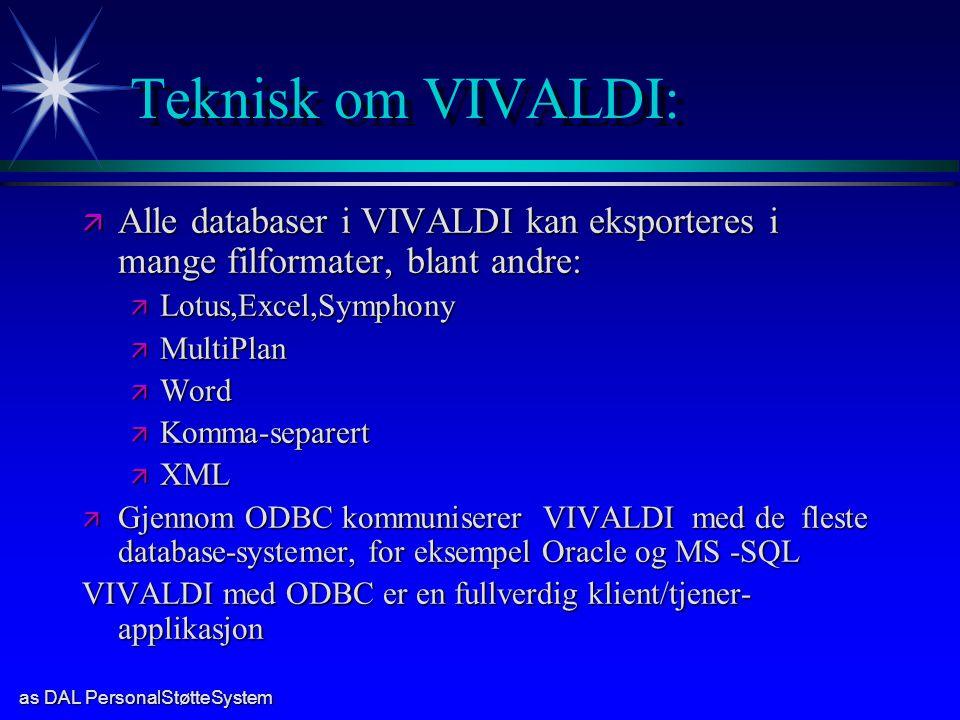 as DAL PersonalStøtteSystem Teknisk om VIVALDI: ä Alle databaser i VIVALDI kan eksporteres i mange filformater, blant andre: ä Lotus,Excel,Symphony ä MultiPlan ä Word ä Komma-separert ä XML ä Gjennom ODBC kommuniserer VIVALDI med de fleste database-systemer, for eksempel Oracle og MS -SQL VIVALDI med ODBC er en fullverdig klient/tjener- applikasjon