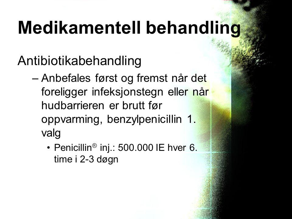 Medikamentell behandling Antibiotikabehandling –Anbefales først og fremst når det foreligger infeksjonstegn eller når hudbarrieren er brutt før oppvar