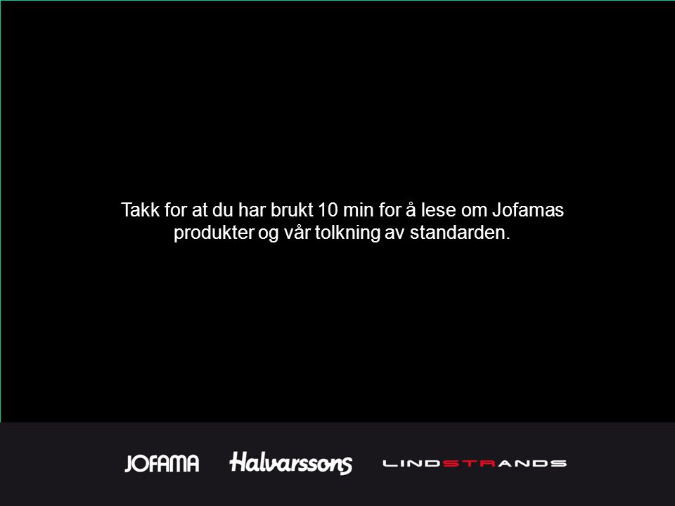 Takk for at du har brukt 10 min for å lese om Jofamas produkter og vår tolkning av standarden.