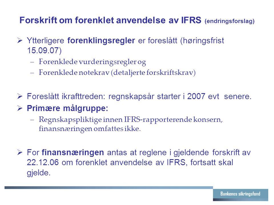 Forskrift om forenklet anvendelse av IFRS (endringsforslag)  Ytterligere forenklingsregler er foreslått (høringsfrist 15.09.07) –Forenklede vurderingsregler og –Forenklede notekrav (detaljerte forskriftskrav)  Foreslått ikrafttreden: regnskapsår starter i 2007 evt senere.