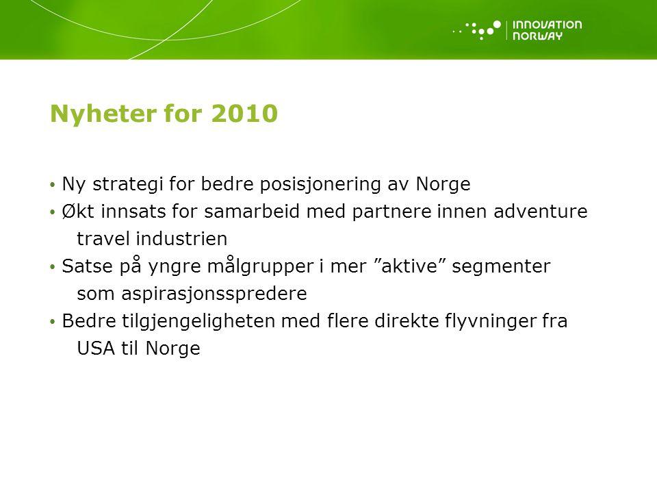 Nyheter for 2010 Ny strategi for bedre posisjonering av Norge Økt innsats for samarbeid med partnere innen adventure travel industrien Satse på yngre målgrupper i mer aktive segmenter som aspirasjonsspredere Bedre tilgjengeligheten med flere direkte flyvninger fra USA til Norge