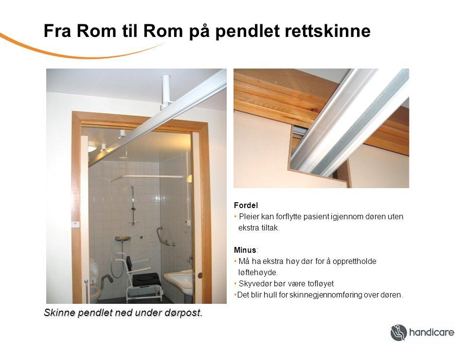 Fra Rom til Rom på pendlet rettskinne Skinne pendlet ned under dørpost. Fordel Pleier kan forflytte pasient igjennom døren uten ekstra tiltak. Minus: