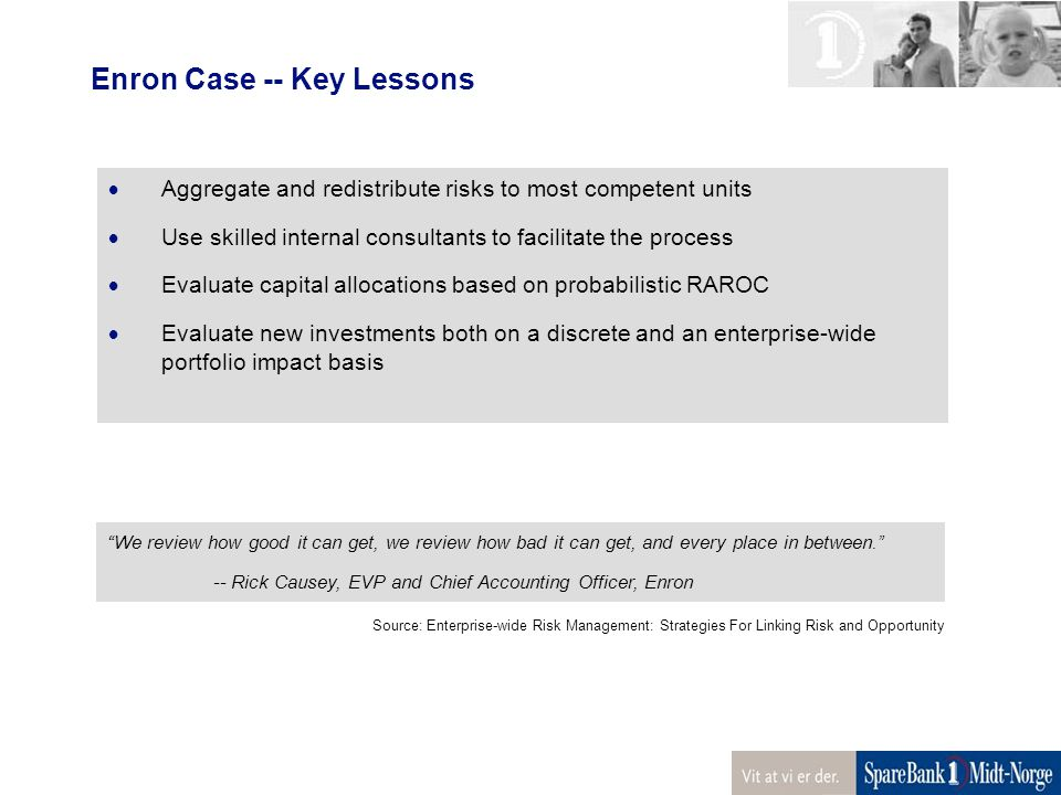 Enron Case -- Key Lessons  Aggregate and redistribute risks to most competent units  Use skilled internal consultants to facilitate the process  Evaluate capital allocations based on probabilistic RAROC  Evaluate new investments both on a discrete and an enterprise-wide portfolio impact basis We review how good it can get, we review how bad it can get, and every place in between. -- Rick Causey, EVP and Chief Accounting Officer, Enron Source: Enterprise-wide Risk Management: Strategies For Linking Risk and Opportunity